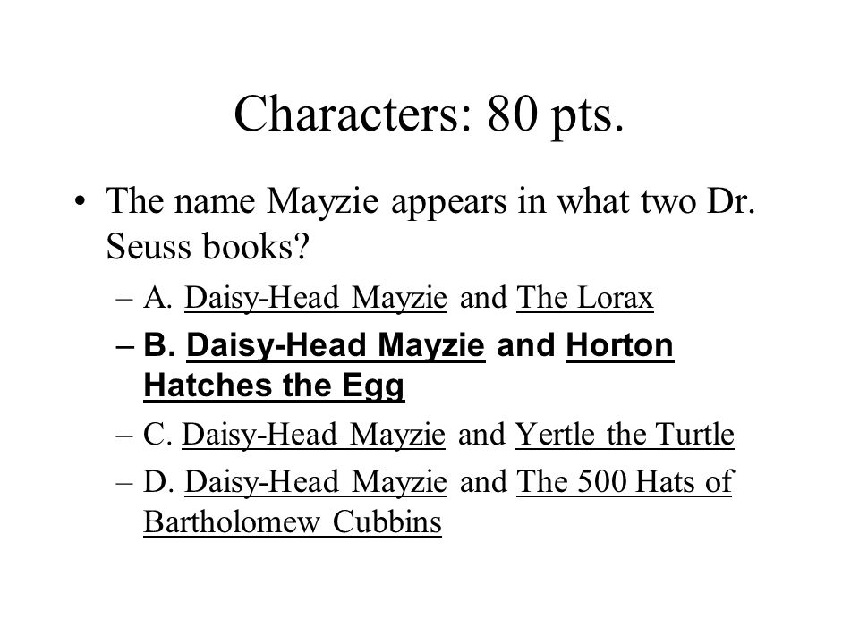 Characters: 80 pts. The name Mayzie appears in what two Dr. Seuss books A. Daisy-Head Mayzie and The Lorax.