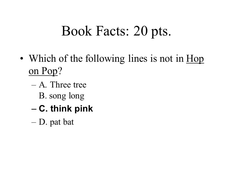 Book Facts: 20 pts. Which of the following lines is not in Hop on Pop