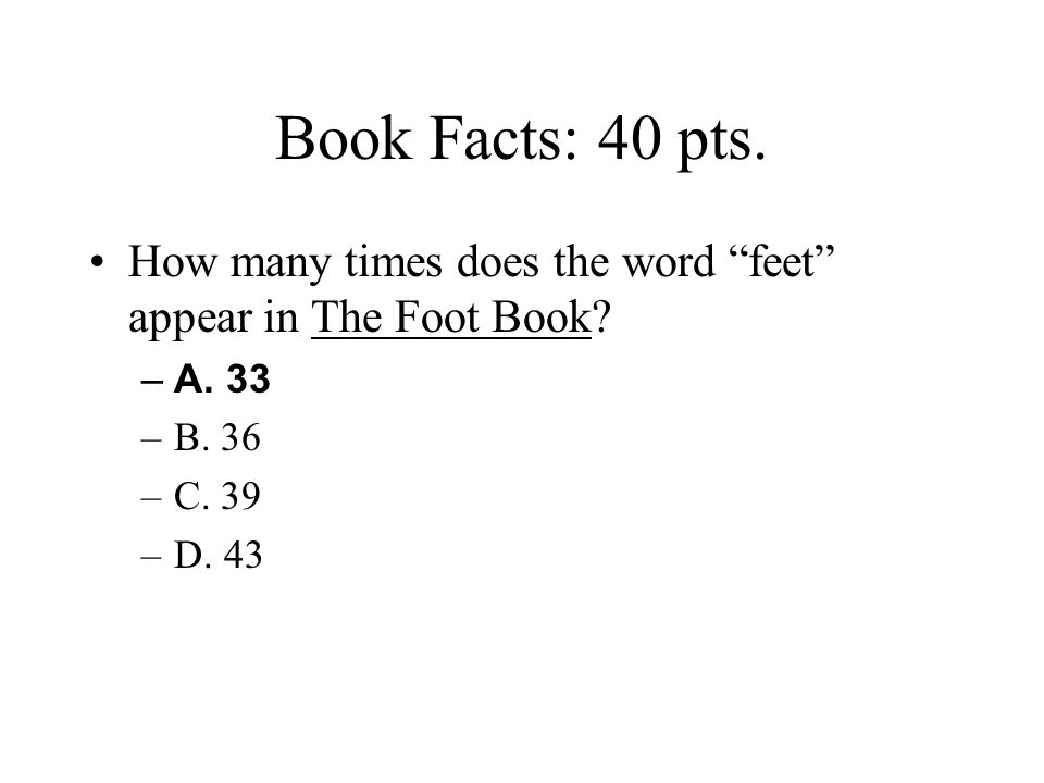 Book Facts: 40 pts. How many times does the word feet appear in The Foot Book A. 33. B. 36. C. 39.
