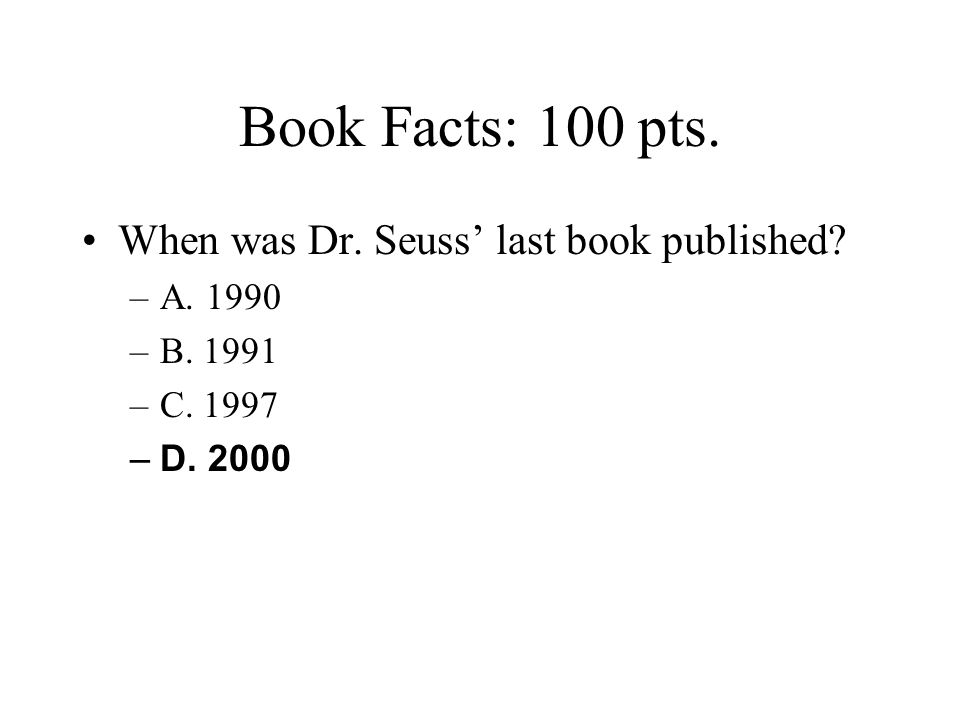 Book Facts: 100 pts. When was Dr. Seuss' last book published A. 1990