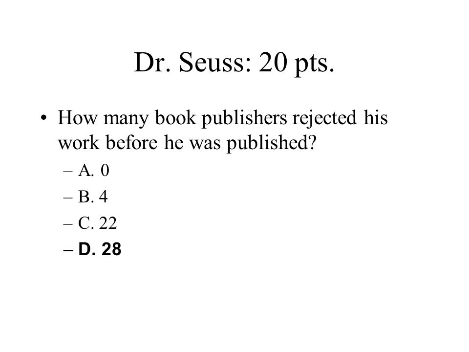 Dr. Seuss: 20 pts. How many book publishers rejected his work before he was published A. 0. B. 4.