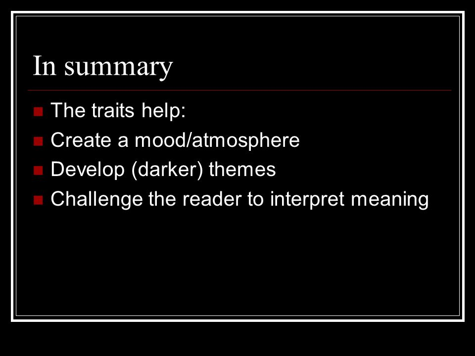 In summary The traits help: Create a mood/atmosphere