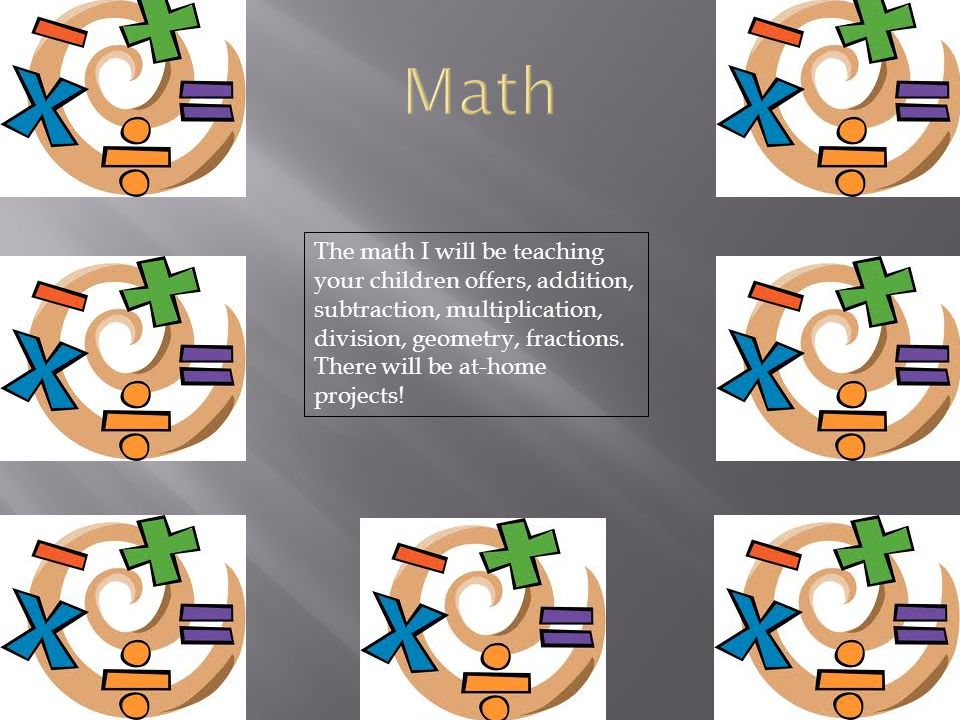 Math The math I will be teaching your children offers, addition, subtraction, multiplication, division, geometry, fractions.