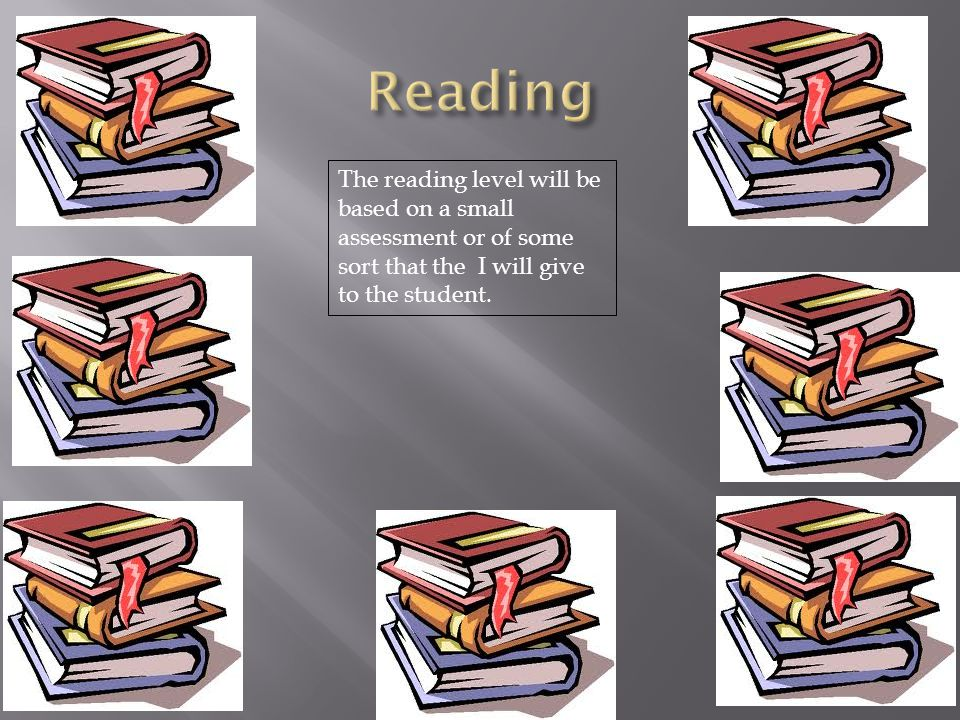 Reading The reading level will be based on a small assessment or of some sort that the I will give to the student.