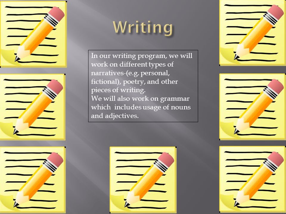 Writing In our writing program, we will work on different types of narratives-(e.g. personal, fictional), poetry, and other pieces of writing.