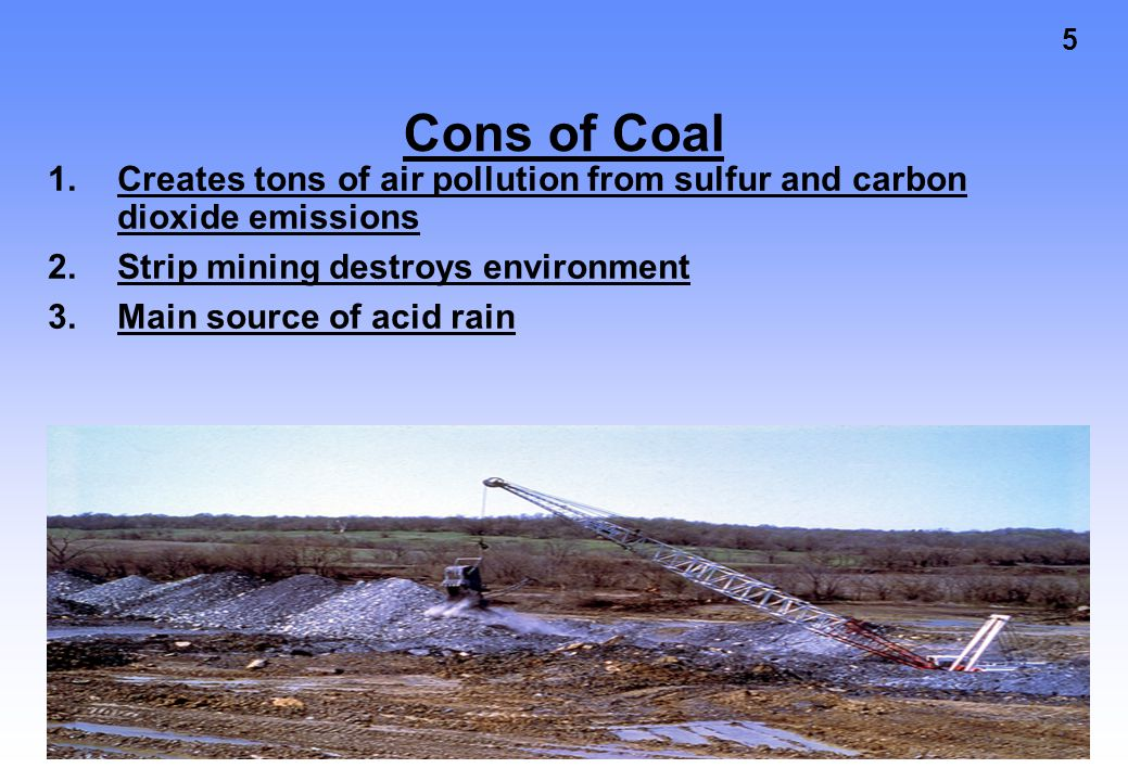 Cons of Coal Creates tons of air pollution from sulfur and carbon dioxide emissions. Strip mining destroys environment.