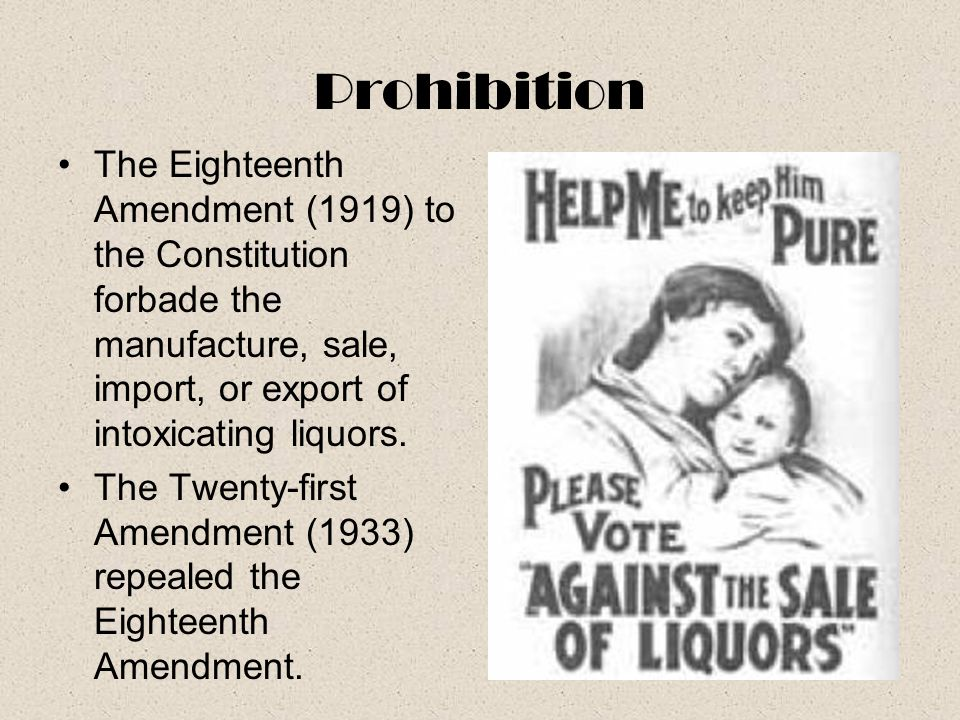 Prohibition The Eighteenth Amendment (1919) to the Constitution forbade the manufacture, sale, import, or export of intoxicating liquors.