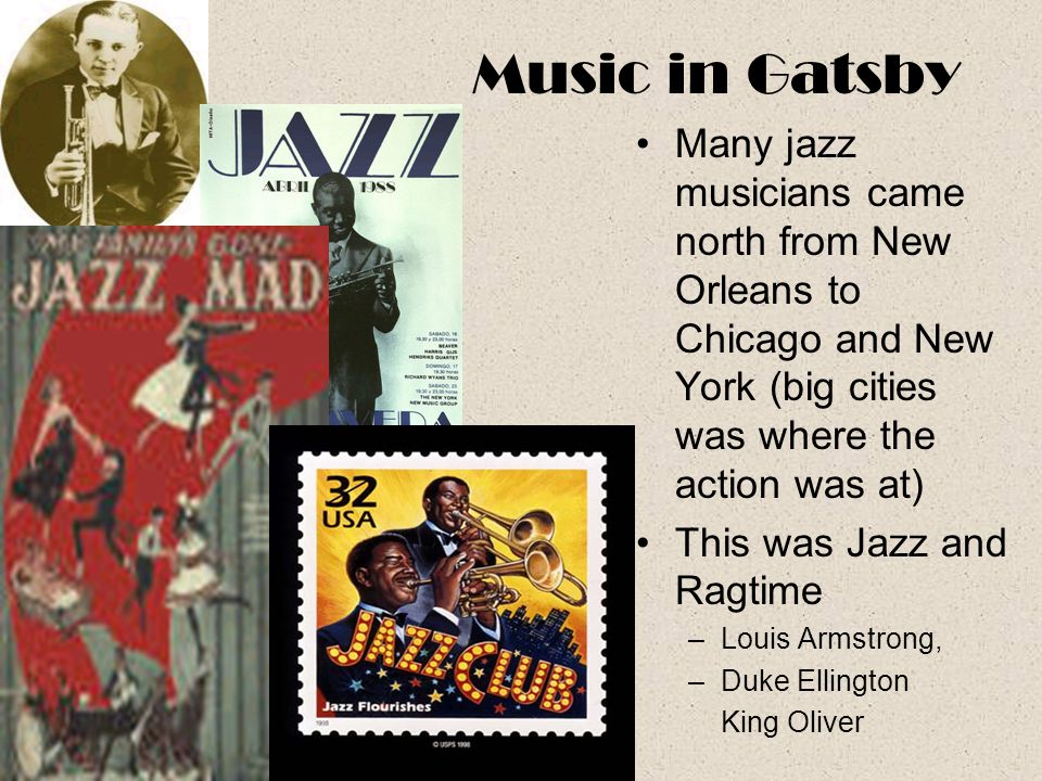 Music in Gatsby Many jazz musicians came north from New Orleans to Chicago and New York (big cities was where the action was at)