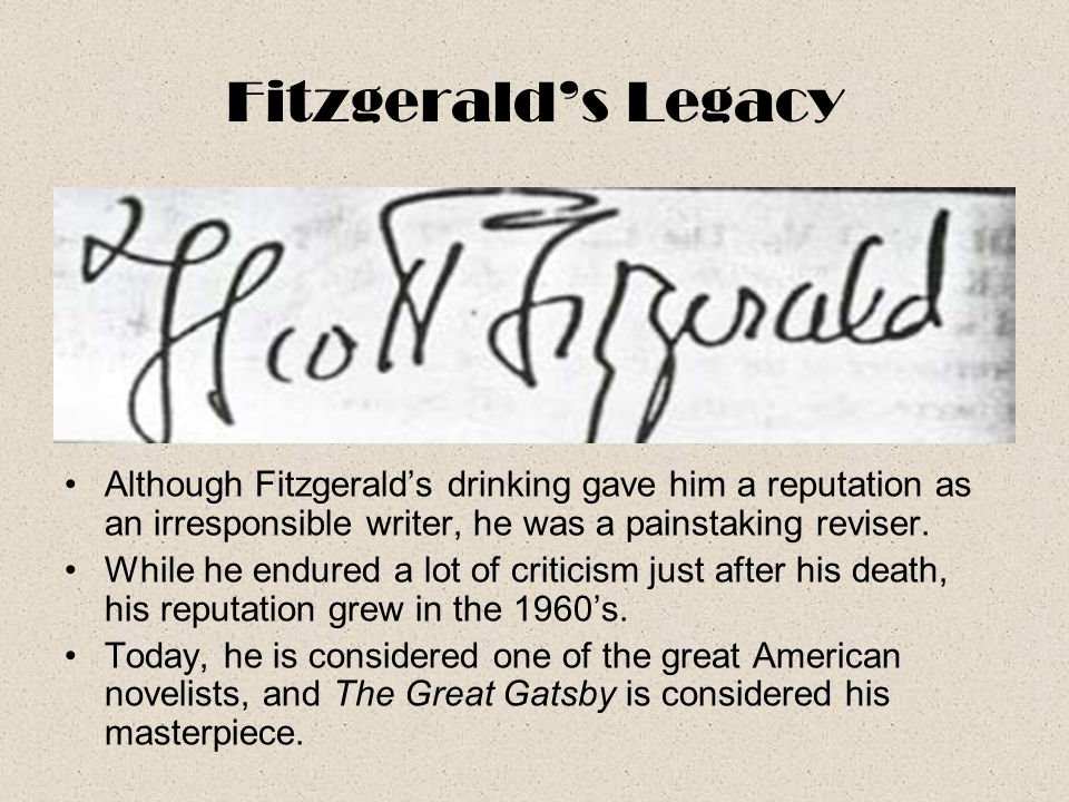 Fitzgerald's Legacy Although Fitzgerald's drinking gave him a reputation as an irresponsible writer, he was a painstaking reviser.