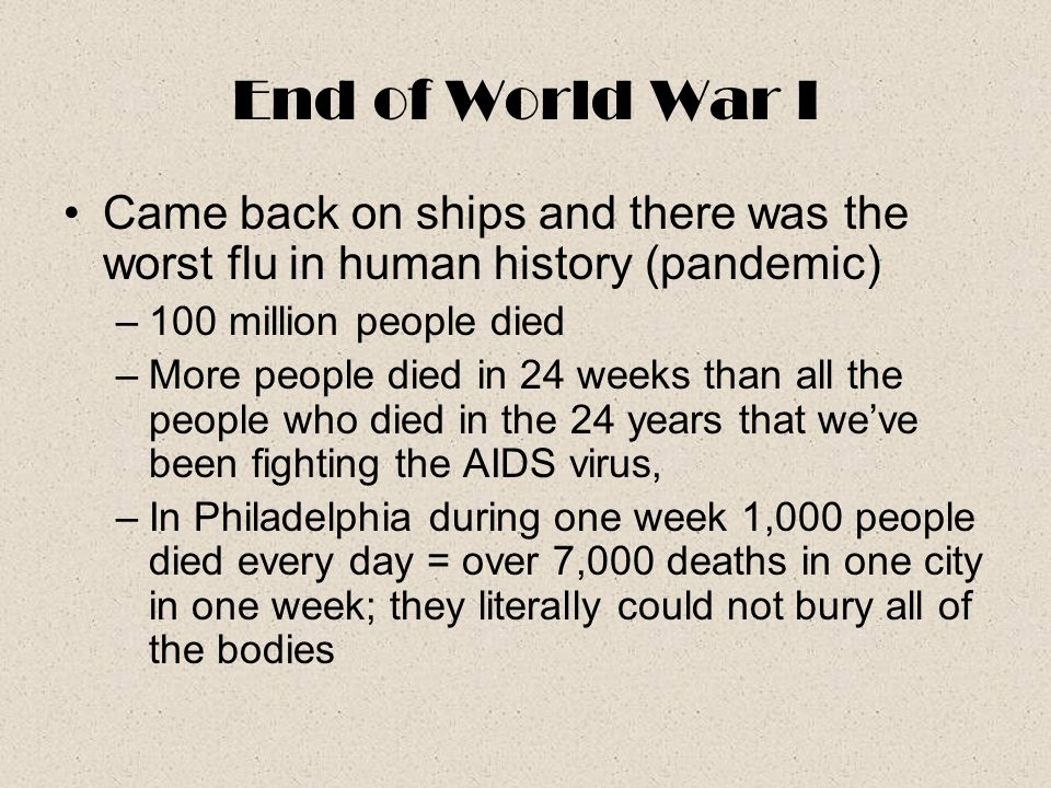 End of World War I Came back on ships and there was the worst flu in human history (pandemic) 100 million people died.