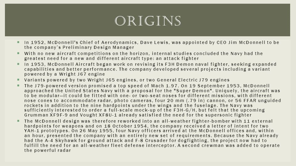 Origins In 1952, McDonnell s Chief of Aerodynamics, Dave Lewis, was appointed by CEO Jim McDonnell to be the company's Preliminary Design Manager.