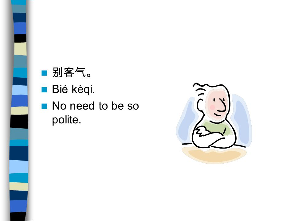 别客气。 Bié kèqi. No need to be so polite.