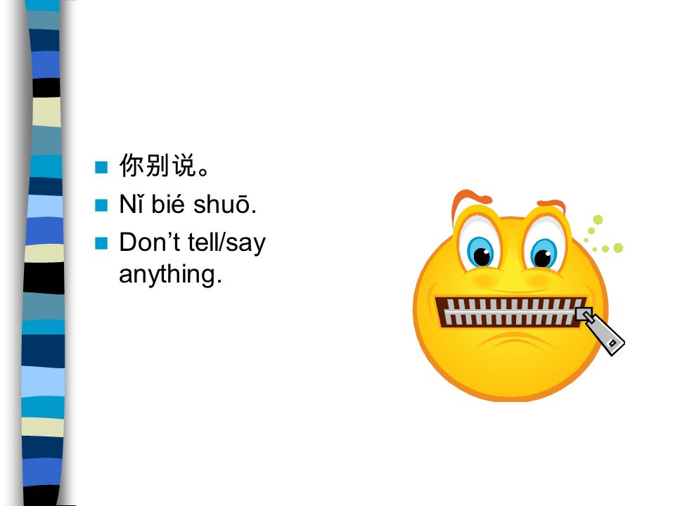 你别说。 Nǐ bié shuō. Don't tell/say anything.
