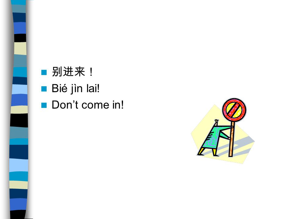 别进来! Bié jìn lai! Don't come in!
