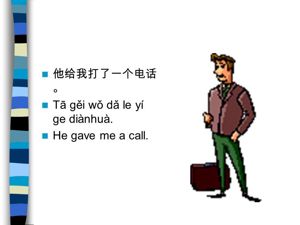 他给我打了一个电话。 Tā gěi wǒ dǎ le yí ge diànhuà. He gave me a call.