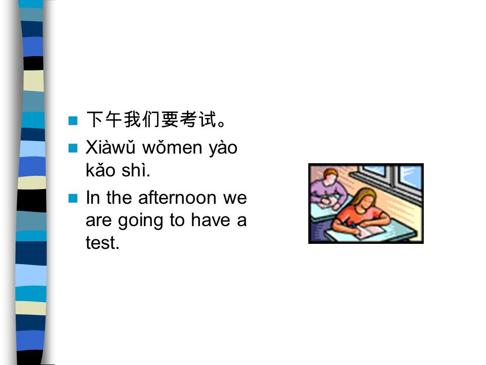 下午我们要考试。 Xiàwǔ wǒmen yào kǎo shì. In the afternoon we are going to have a test.