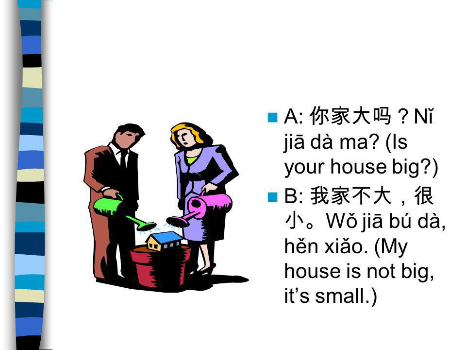 A: 你家大吗?Nǐ jiā dà ma (Is your house big )