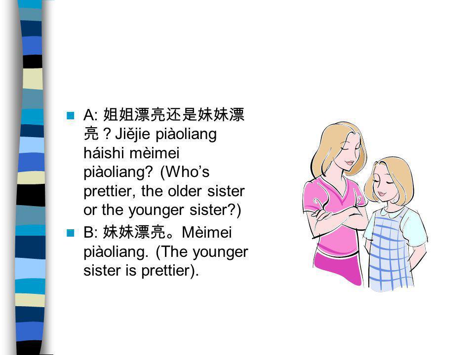 A: 姐姐漂亮还是妹妹漂亮?Jiějie piàoliang háishi mèimei piàoliang