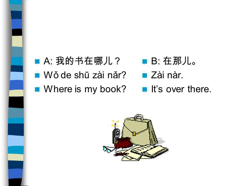A: 我的书在哪儿? Wǒ de shū zài nǎr Where is my book B: 在那儿。 Zài nàr. It's over there.
