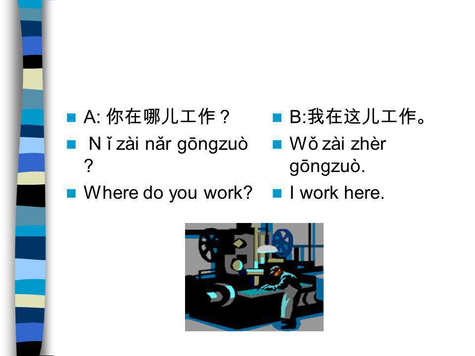 A: 你在哪儿工作? N ǐ zài nǎr gōngzuò Where do you work B:我在这儿工作。 Wǒ zài zhèr gōngzuò. I work here.