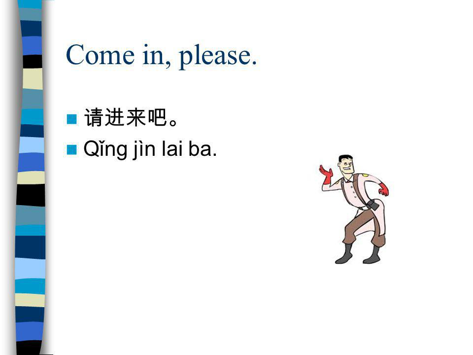 Come in, please. 请进来吧。 Qǐng jìn lai ba.