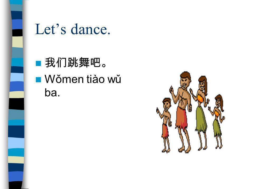 Let's dance. 我们跳舞吧。 Wǒmen tiào wǔ ba.