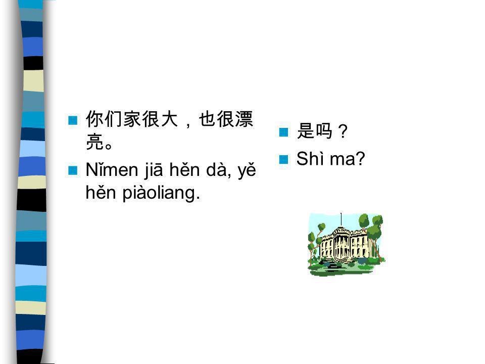 你们家很大,也很漂亮。 Nǐmen jiā hěn dà, yě hěn piàoliang. 是吗? Shì ma