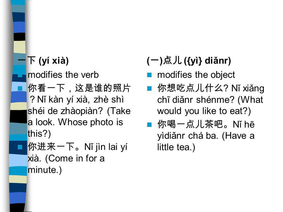 一下 (yí xià) (一)点儿 ({yì} diǎnr) modifies the verb. 你看一下,这是谁的照片?Nǐ kàn yí xià, zhè shì shéi de zhàopiàn (Take a look. Whose photo is this )