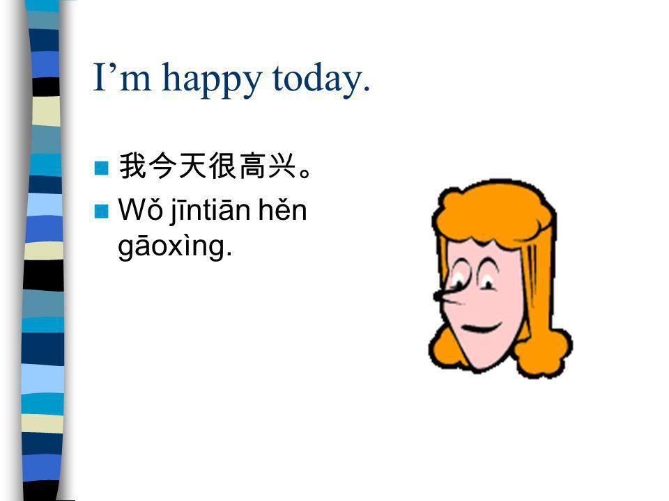 I'm happy today. 我今天很高兴。 Wǒ jīntiān hěn gāoxìng.