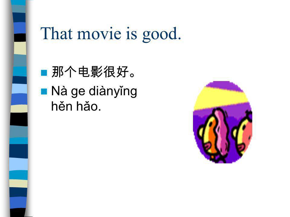 That movie is good. 那个电影很好。 Nà ge diànyǐng hěn hǎo.