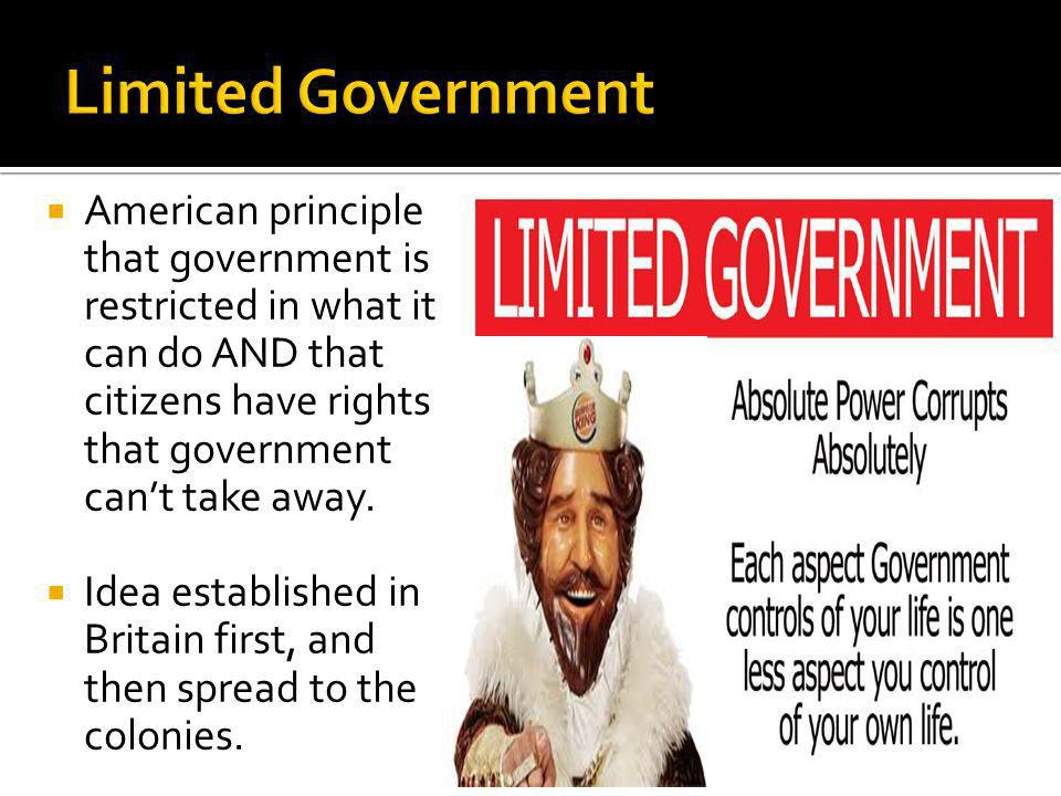 Limited Government American principle that government is restricted in what it can do AND that citizens have rights that government can't take away.
