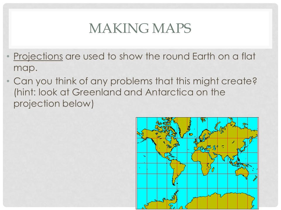 Making Maps Projections are used to show the round Earth on a flat map.