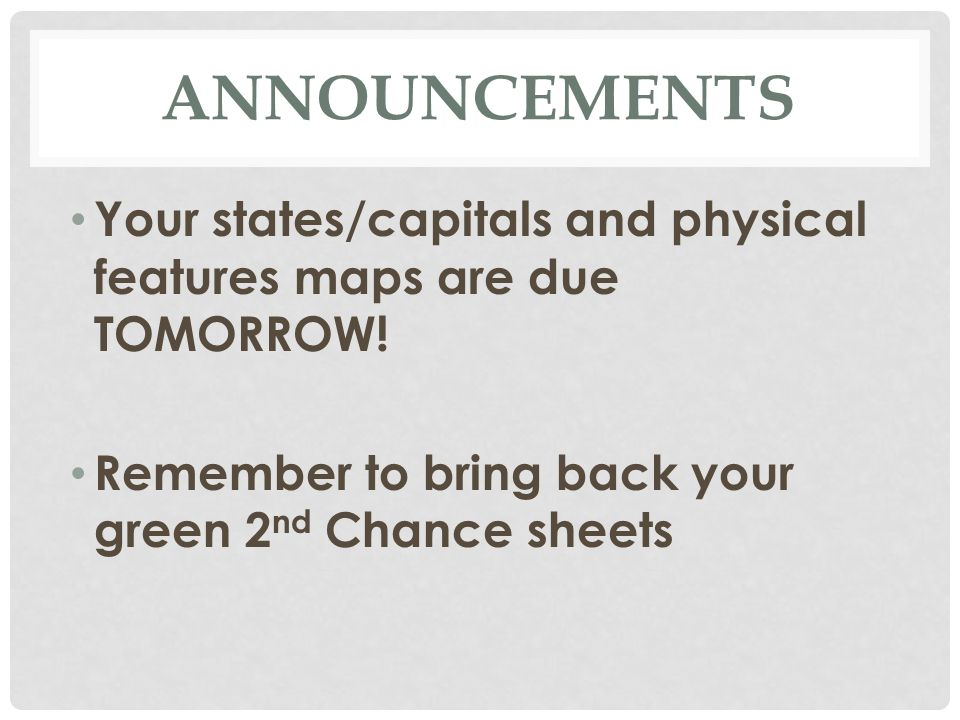 Announcements Your states/capitals and physical features maps are due TOMORROW.