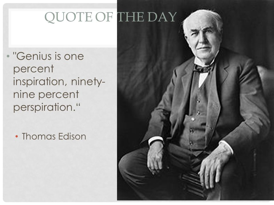 Quote of the Day Genius is one percent inspiration, ninety-nine percent perspiration. Thomas Edison.