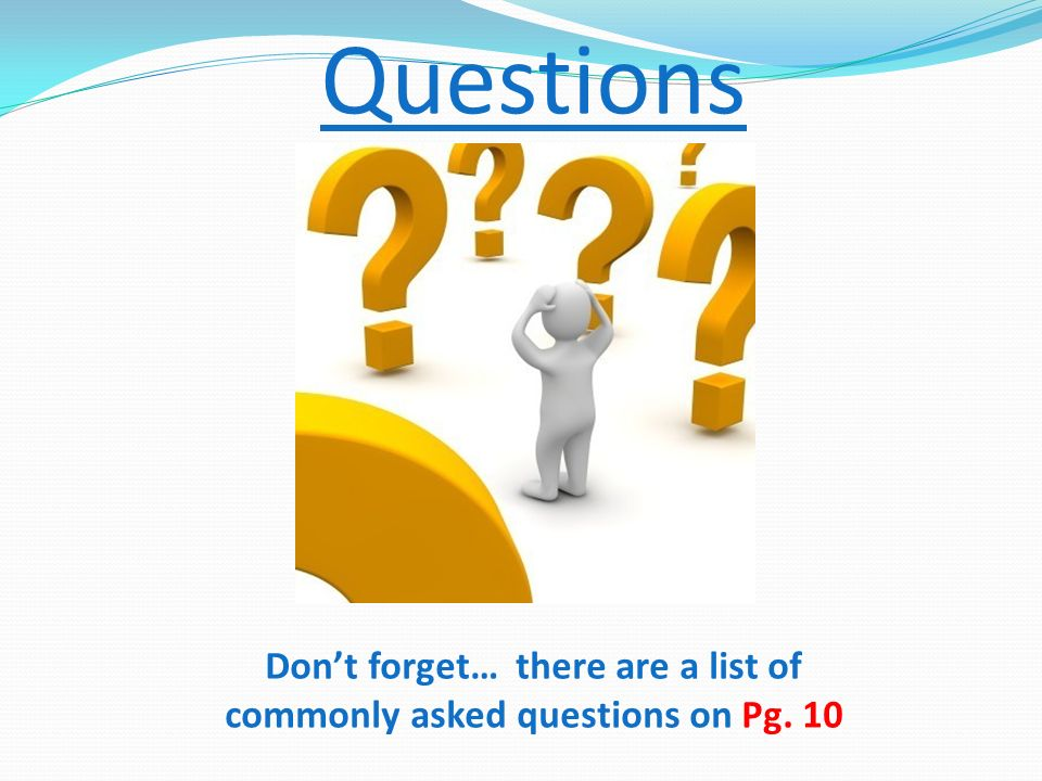 Questions Don't forget… there are a list of commonly asked questions on Pg. 10