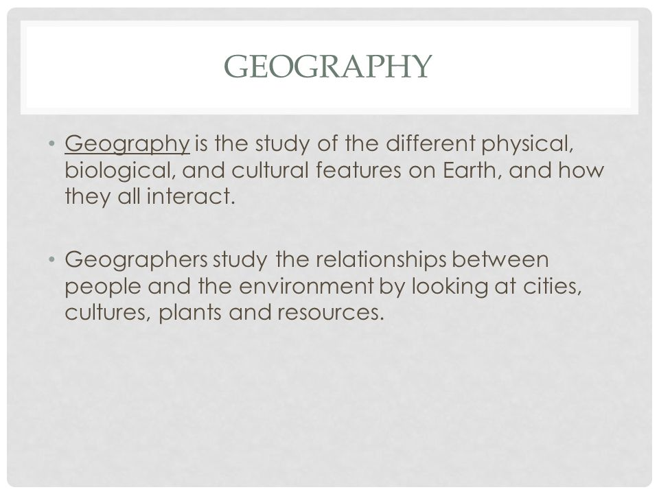 Geography Geography is the study of the different physical, biological, and cultural features on Earth, and how they all interact.