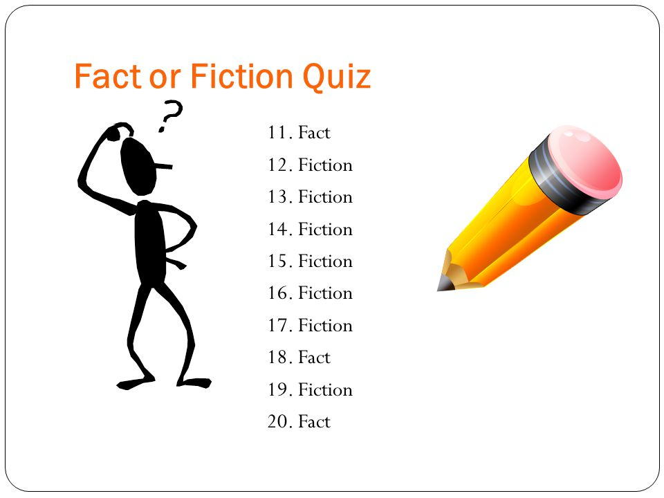 Fact or Fiction Quiz 11. Fact 12. Fiction 13. Fiction 14. Fiction