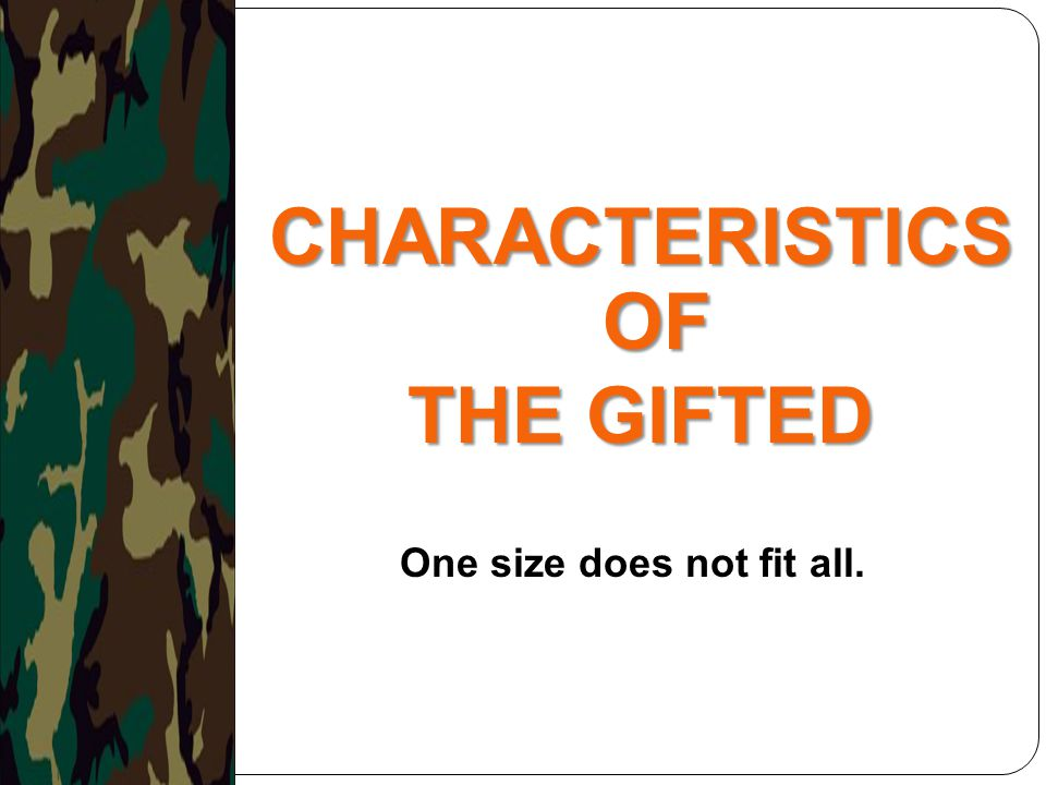 CHARACTERISTICS OF THE GIFTED One size does not fit all.
