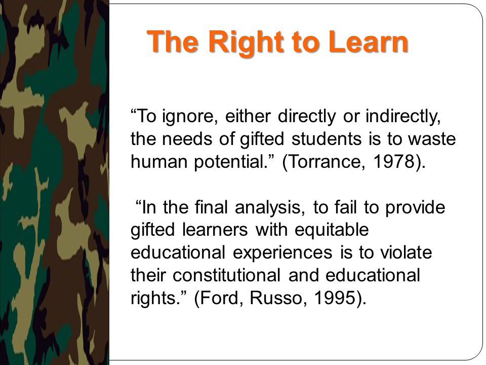 The Right to Learn To ignore, either directly or indirectly, the needs of gifted students is to waste human potential. (Torrance, 1978).