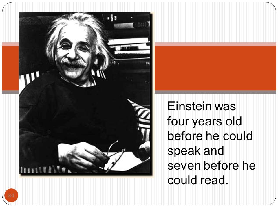 Einstein was four years old before he could speak and seven before he could read.