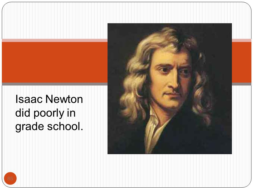 Isaac Newton did poorly in grade school.