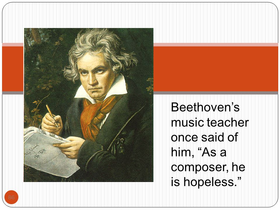 Beethoven's music teacher once said of him, As a composer, he is hopeless.