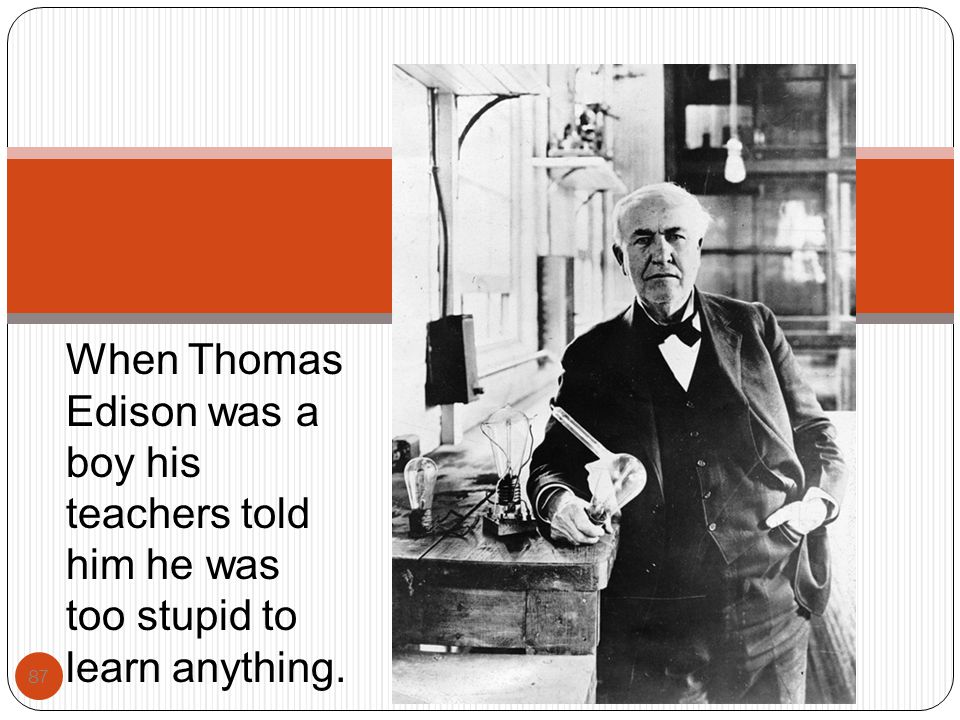 When Thomas Edison was a boy his teachers told him he was too stupid to learn anything.
