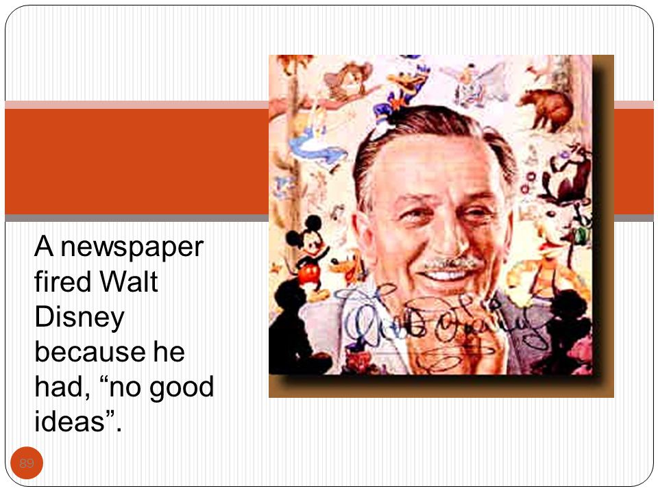 A newspaper fired Walt Disney because he had, no good ideas .