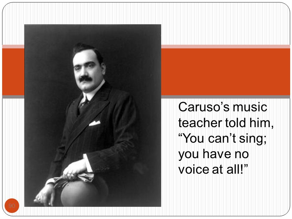 Caruso's music teacher told him, You can't sing; you have no voice at all!