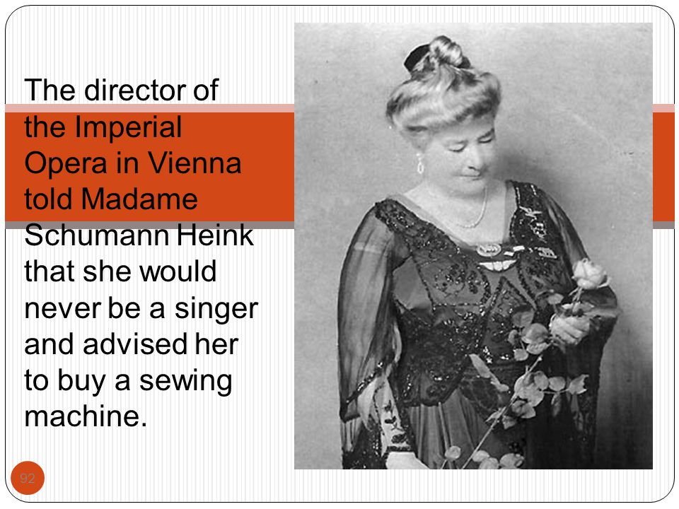 The director of the Imperial Opera in Vienna told Madame Schumann Heink that she would never be a singer and advised her to buy a sewing machine.