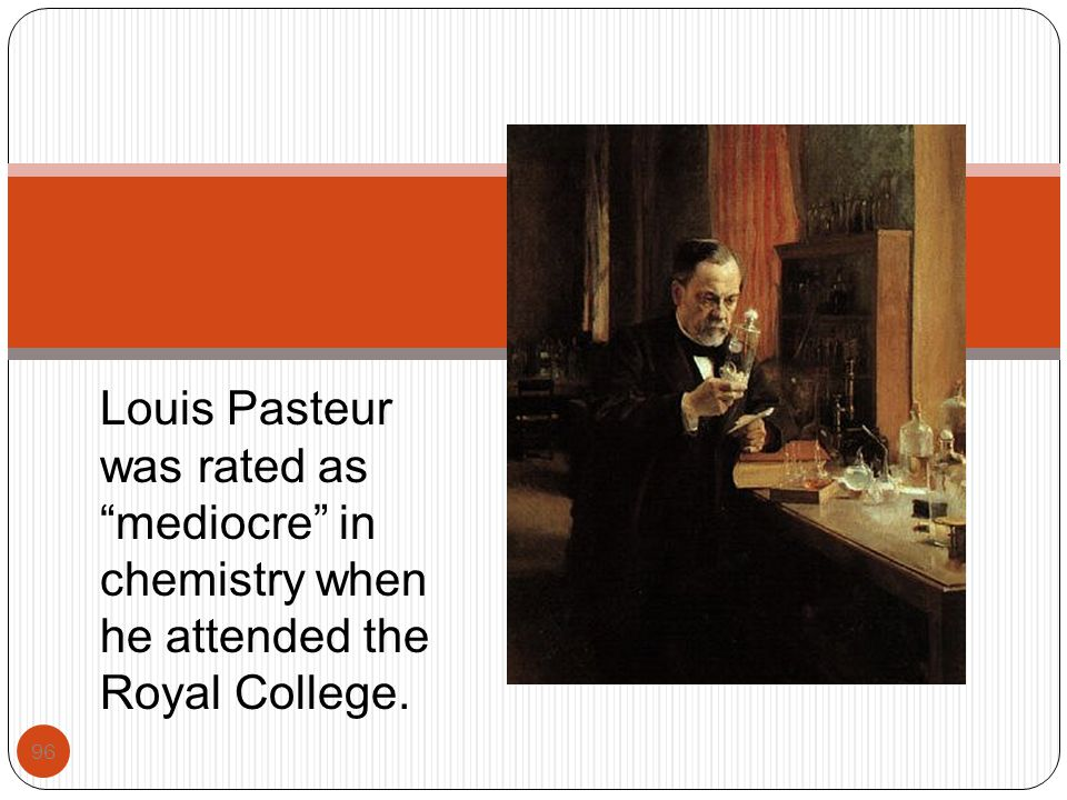 Louis Pasteur was rated as mediocre in chemistry when he attended the Royal College.