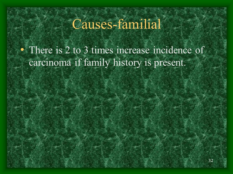 Causes-familial There is 2 to 3 times increase incidence of carcinoma if family history is present.