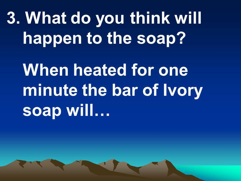3. What do you think will happen to the soap