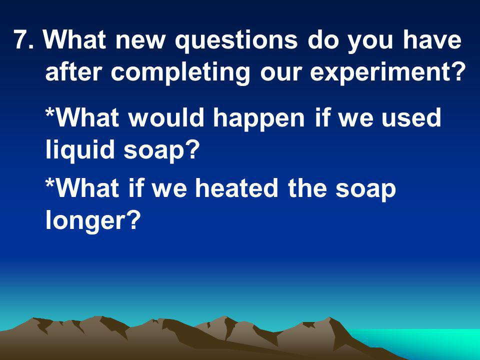 7. What new questions do you have after completing our experiment